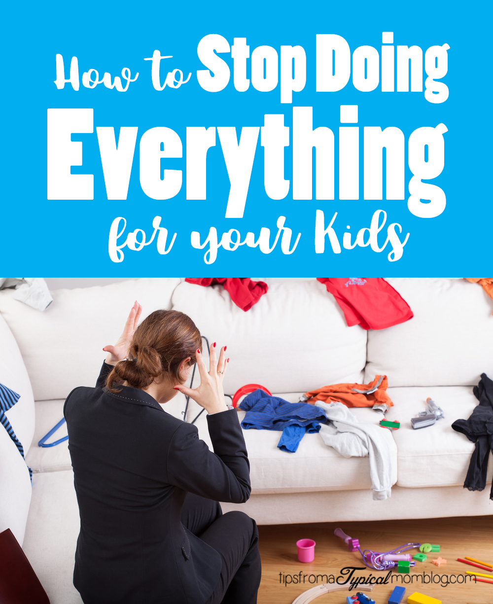 How To Stop Doing Everything For Your Kids - Tips from a Typical Mom